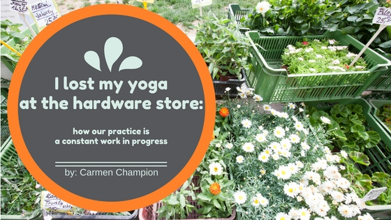 I lost my Yoga at the Hardware Store: how our practice is a constant work in progress